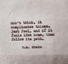 Don't think. R M Drake feel the path like home Charles Bukowski, Pretty Words, Beautiful Words, Beautiful Live, Beautiful Poetry, True Words, Great Quotes, Quotes To Live By, Daily Quotes