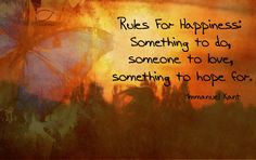 Rules for happiness: Something to do, someone to love, something to hope for.-Immanuel Kant