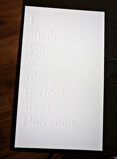 """""""I think you are more perfect than Helvetica."""" hehehe. :)"""