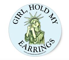 Girl, Hold My Earrings sticker. This Statue of Liberty Girl, Hold My Earrings sticker is an homage to New York City, to this great country (that was founded by immigrants) and to strong women everywhere. Girl, Hold My Earrings is the universal rallying cry of any woman who is about to jump into a fray and I created this shirt for those who push back against Trumps misogynistic, xenophobic, racist and dangerous message of hate. .