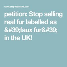 petition: Stop selling real fur labelled as 'faux fur' in the UK!