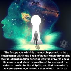"""""""The first peace, which is the most important, is that which comes within the Souls of people when they realize their relationship, their oneness with the universe and all its powers, and when they realize at the center of the universe dwells the Great Spirit, and that its center is really everywhere, it is within each of us."""" ~ Black Elk"""