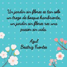 Un jardín sin flores es tan sólo un trozo de bosque hambriento, un jardín sin flores es una pasión sin vida. Azul  Beatriz Fuentes