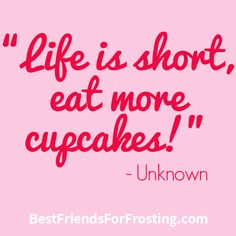 """Life is short, eat more cupcakes!"""