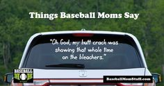 Things baseball moms say: Oh God, my butt crack was showing that whole time on the bleachers.