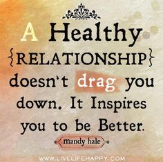 A healthy relationship inspires you to be better.