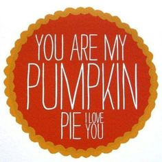 You are my pumpkin, I love you.