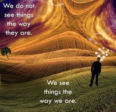 """""""We Don't See Things The Way They Are, We See Things The Way We Are!"""" -Truth"""