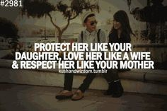 Protect her like your daughter, love her like a wife & respect her like your mother - that last part's pretty important in order to be good at the other two!