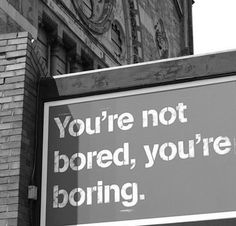 you're not bored.