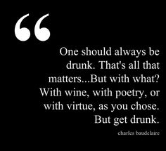One should always be drunk...
