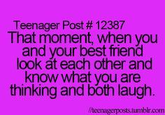 That moment, when you and your best friend look at each other and know what you are thinking and both laugh.