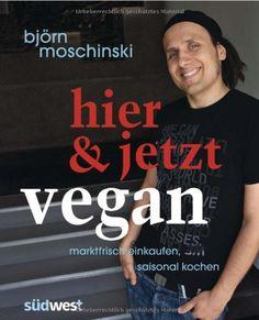 Hier & jetzt vegan: Marktfrisch einkaufen, saisonal kochen by Björn Moschinski