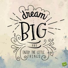 Dream big and enjoy the little things.