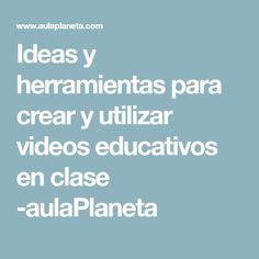 Ideas y herramientas para crear y utilizar videos educativos en clase -aulaPlaneta
