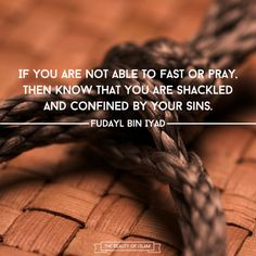 """Fudayl bin Iyad said: """"If you are not able to fast or pray, then know that you are shackled and confined by your sins. Allaah says: """"Yes! Whosoever earns evil and his sin has surrounded him, they are dwellers of the Fire; they will dwell therein forever."""" [2:81]"""