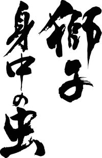 "Japanese proverb 獅子身中の虫 shi-shi shinchu no mushi ""a snake in one's bosom (treacherous friend / better be an pen enemy than a false friend)"""