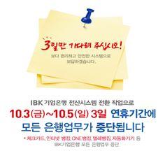 IBK기업은행 모든 은행업무 일시 중단 안내   IBK기업은행 전산시스템 전환으로 2014년 10월 3일(금)부터 10월 5일(일)까지 연휴 3일간 체크카드, 인터넷뱅킹, ONE뱅킹, 텔레뱅킹, 자동화기기 등 모든 은행업무가 중단되오니 서비스 이용에 참고하시기 바랍니다.  문의전화: IBK고객센터(1566-2566)  3일만 기다려 주시길 바랍니다. 보다 편리하고 안전한 시스템으로 보답하겠습니다. 자세히보기: http://blog.ibk.co.kr/1321