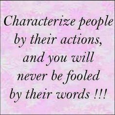 Chatacterize ppl by their actions and you'll never be fooled by their words
