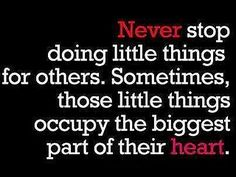 Never stop doing little things for others.  Sometimes, those little things occupy the biggest part of their heart.