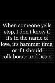 When someone yells stop, I don't know if it's in the name of love, it's hammer time, or I should collaborate and listen..