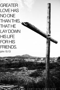 John 15:13. Jesus not laid down his life for his friends, but for his enemies, too.