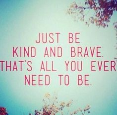 be kind, be brave ~2015  #quotes #inspiration