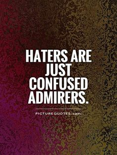 Haters.. There's truth in this quote!