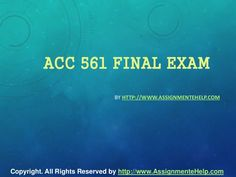 Get the best tutorials and Ace your exam. Join us to experience how easy exam can be. http://www.AssignmenteHelp.com/ provide ACC 561 Final Exam Latest University of Phoenix Tutoring and Entire Course question with answers. LAW, Finance, Economics and Accounting Homework Help, university of phoenix discussion questions, UOP Materials, etc. All the best!!
