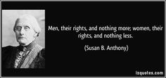 Not actually just attributable to Susan B. Anthony, as it was the motto of her and Elizabeth Cady Stanton's periodical