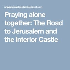 Praying alone together: The Road to Jerusalem and the Interior Castle