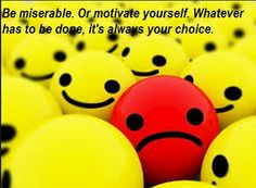 Be miserable. Or motivate yourself. Whatever has to be done, it's always your choice.