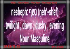 nesheph: נֶ֫שֶׁף (neh'-shef) twilight , dawn , dusky , evening Noun Masculine