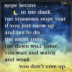 """Hope begins in the dark, the stubborn hope that if you just show up and try to do the right thing, the dawn will come. You wait and watch and work: You don't give up."" - Anne Lamott #quote"
