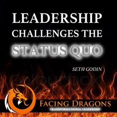 How are you challenging the status quo today? #facingdragons #transformationalleadership #sethgodin