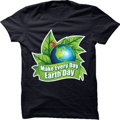 Make Every Day Earth Day T shirt. BUY IT IF YOU LIKE >> http://www.sunfrogshirts.com/Make-Every-Day-Earth-Day-Shirt.html?id=28528