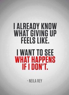 I already knows what giving up feels like. I want to see what happens if i don't.