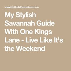 My Stylish Savannah Guide With One Kings Lane - Live Like It's the Weekend