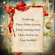I woke up. I have clothes to wear. I have running water. I have food to eat. I am thankful.