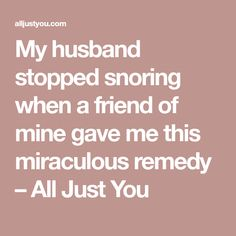 My husband stopped snoring when a friend of mine gave me this miraculous remedy – All Just You