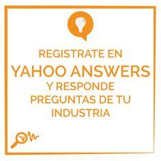 Registrate en Yahoo Answers y responde preguntas de tu industria.
