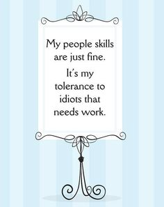 My people skills are fine. It's my tolerance to idiots that needs work.