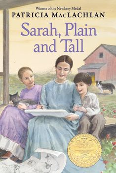 Sarah, Plain and Tall, by Patricia MacLachlan - A heartwarming story about two children whose lives are changed forever when their widowed papa advertises for a mail-order bride. Sarah Elisabeth Wheaton from Maine answers the ad and agrees to come for a month. Sarah brings gifts from the sea, a cat named Seal, and singing and laughter to the quiet house. But will she like it enough to stay?