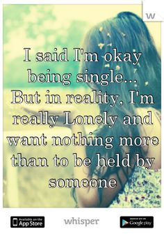 I said I'm okay being single...  But in reality, I'm really Lonely and want nothing more than to be held by someone