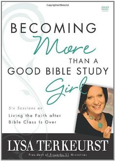 Becoming More Than a Good Bible Study Girl Participant's Guide: Living the Faith after Bible Class Is Over by Lysa TerKeurst, http://www.amazon.com/dp/0310322081/ref=cm_sw_r_pi_dp_i-Berb1X4BFE1
