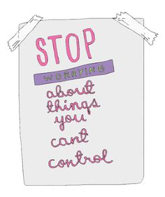 Stop worrying about things you can't control!