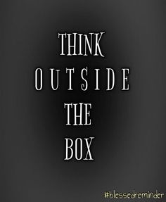 Think outside the box. Think differently.