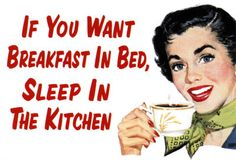 If you want breakfast in bed, sleep in the kitchen.