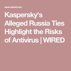 Kaspersky's Alleged Russia Ties Highlight the Risks of Antivirus   WIRED