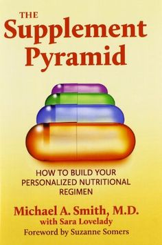 The Supplement Pyramid: How to Build Your Personalized Nutritional Regimen by Michael A. Smith